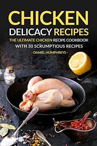 Chicken Delicacy Recipes: The Ultimate Chicken Recipe Cookbook with 30 Scrumptious Recipes