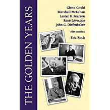 The Golden Years: Encounters with Glenn Gould, Marshall McLuhan, Lester B. Pearson, Rene Leveques and John G. Diefenbaker