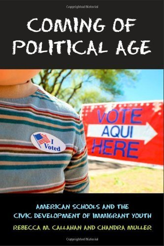 Coming of Political Age: American Schools and the Civic Development of Immigrant Youth by Rebecca M. Callahan (2013-03-07)