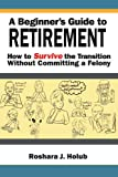 A Beginner's Guide to Retirement, Roshara J. Holub, 1465350276