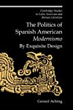 The Politics of Spanish American 'Modernismo': By Exquisite Design (Cambridge Studies in Latin American and Iberian Literature)