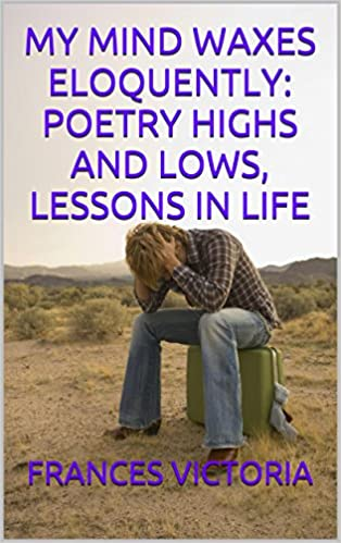 Pdf download free ebooks MY MIND WAXES ELOQUENTLY: POETRY HIGHS AND LOWS,  LESSONS IN LIFE (Dansk litteratur) PDF MOBI B00PVZHK16