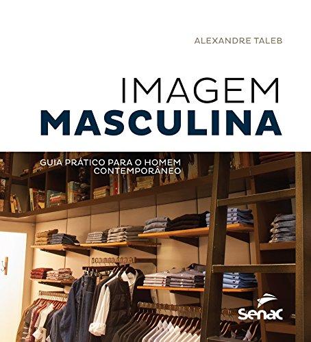 Imagem Masculina. Guia Prático Para o Homem Contemporâneo