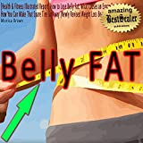[Health & Fitness Illustrated Report] How to Lose Belly Fat: What Causes an Expanding Waistline and How You Can Make That Spare Tire Go Away [Newly Revised Weight Loss Book]