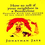 How to Tell If Your Neighbor Is a Borderline: Dealing with the Mother of All Crazy Neighbors | Jonathan Jaye