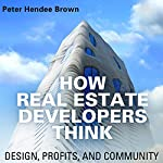 How Real Estate Developers Think: Design, Profits, and Community: The City in the Twenty-First Century | Peter Hendee Brown