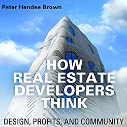 How Real Estate Developers Think: Design, Profits, and Community