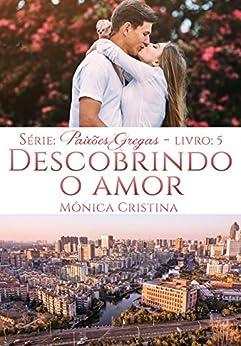 Descobrindo o Amor (Paixões Gregas Livro 5) por [Cristina, Mônica]