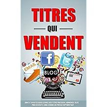 Titres Qui Vendent: Dans 47 Minutes Vous Ecrirez Des Titres Facebook, Adwords, Blog, Page De Vente, Email Comme Un Pro Du Copywriting! (French Edition)