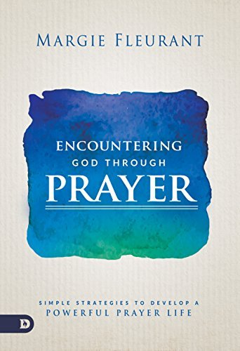 Download for free Encountering God Through Prayer: Simple Strategies to Develop a Powerful Prayer Life