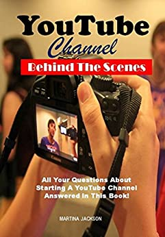 YouTube Channel Behind The Scenes: All Your Questions Answered About Starting A YouTube Channel In This Book! by [Jackson, Martina]