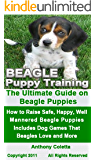 Beagle Puppy Training: The Ultimate Guide on Beagle Puppies, How to Raise Safe, Happy, Well Mannered Beagle Puppies, Includes Dog Games That Beagles Love and More