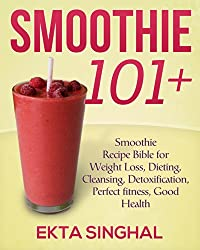 Smoothie 101 + : Recipe Bible for Weight Loss, Dieting, Cleansing, Detoxification, Perfect fitness, Good Health (English Edition)
