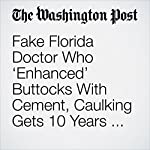 Fake Florida Doctor Who 'Enhanced' Buttocks With Cement, Caulking Gets 10 Years for Manslaughter | Katie Mettler