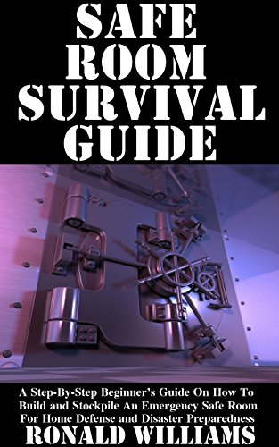 Safe Room Survival Guide: A Step-By-Step Beginner's Guide On How To Build And Stockpile An Emergency Safe Room For Home Defense And Disaster Preparedness by [Williams, Ronald]