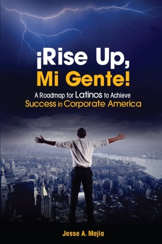 ¡Rise Up, Mi Gente!: A Roadmap for Latinos to Achieve Success in Corporate America (Doing Business In Latin America Challenges And Opportunities)