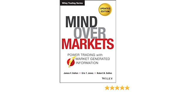 Mind Over Markets: Power Trading with Market Generated Information, Updated Edition (Wiley Trading) (English Edition) eBook: James F. Dalton, Eric T. Jones, ...
