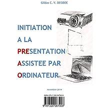 INITIATION A LA PRESENTATION ASSISTEE PAR ORDINATEUR (French Edition)