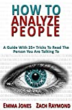 How to Analyze People: Reading People 101: A Guide With 25+ Tricks To Read The Person You Are Talking To - Why You Must Learn Human Mind Psychology And ... Business & Money Communications Skills) Pdf