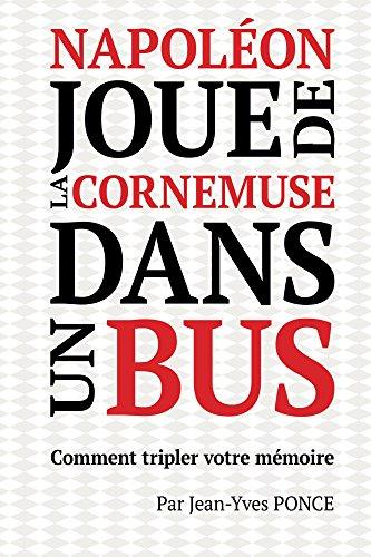 Napoléon joue de la cornemuse dans un bus: comment tripler votre mémoire (French Edition)