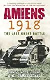 Amiens 1918: The Last Great Battle. James McWilliams & R. James Steel