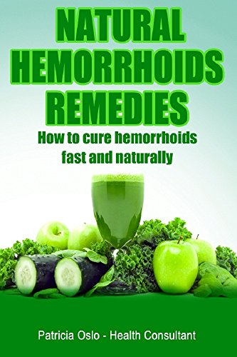 Natural Hemorrhoids Remedies: How to cure hemorrhoids fast and naturally (Hemorrhoids treatments, and how to get rid of hemorrhoids and piles fast Book 1)