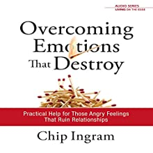 Overcoming Emotions That Destroy : Practical Help for Those Angry Feelings That Ruin Relationships Lecture by Chip Ingram Narrated by Chip Ingram