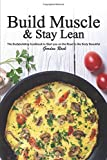 Build Muscle & Stay Lean: The Bodybuilding Cookbook to Start you on the Road to the Body Beautiful