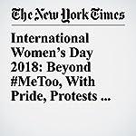 International Women's Day 2018: Beyond #MeToo, With Pride, Protests and Pressure | Elisabetta Povoledo,Raphael Minder,Yonette Joseph