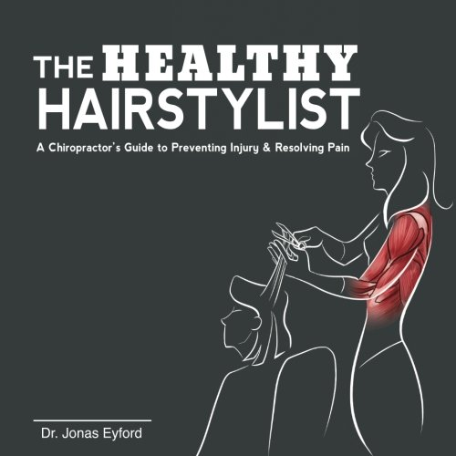 The Healthy Hairstylist: A Chiropractor's Guide to Preventing Injury & Resolving Pain