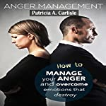 Anger Management: How to Manage Your Anger and Overcome Emotions That Destroy | Patricia Carlisle