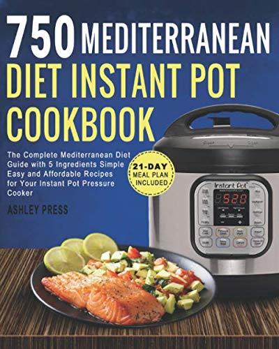 750 Mediterranean Diet Instant Pot Cookbook: The Complete Mediterranean Diet Guide with 5 Ingredients Simple, Easy and Affordable Recipes for Your Instant Pot Pressure Cooker 21 Day Meal Plan Included