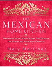 The Mexican Home Kitchen: Traditional Home-Style Recipes That Capture the Flavors and Memories of Mexico