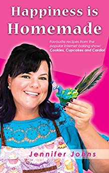 Happiness is Homemade: Favourite recipes from the popular Internet baking show: Cookies, Cupcakes and Cardio! by [Johns, Jennifer]