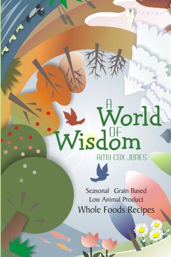 A World of Wisdom: Seasonal, Grain-based, Low Animal Product, Whole Foods Recipes (Jane Birch Discovering The Word Of Wisdom)