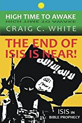 The End of ISIS is near!: ISIS in Bible Prophecy (High Time to Awake) (Volume 7)