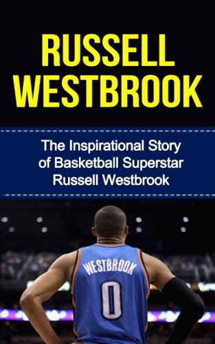 Russell Westbrook: The Inspirational Story of Basketball Superstar Russell Westbrook (Russell Westbrook Unauthorized Biography, Oklahoma City Thunder, UCLA, Los Angeles, NBA Books)