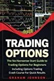Trading Options: The No-Nonsense Start Guide to Trading Options For Beginners - Including Options Trading Crash Course For Quick Results (Trading Series) (Volume 5)