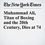 Muhammad Ali, Titan of Boxing and the 20th Century, Dies at 74 | Robert Lipsyte