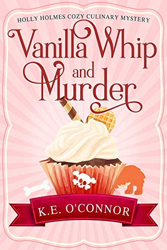 Vanilla Whip and Murder (Holly Holmes Cozy Culinary Mystery Series Book 3) by [O'Connor, K.E.]