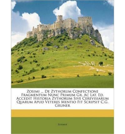 Download Zosimi ... de Zythorum Confectione Fragmentum Nunc Primum Gr. AC Lat. Ed. Accedit Historia Zythorum Sive Cerevisiarum Quarum Apud Veteres Mentio Fit Scripsit C.G. Gruner (Paperback)(French) - Common PDF