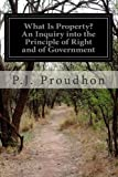 What Is Property? an Inquiry into the Principle of Right and of Government, P. J. Proudhon, 1497431662