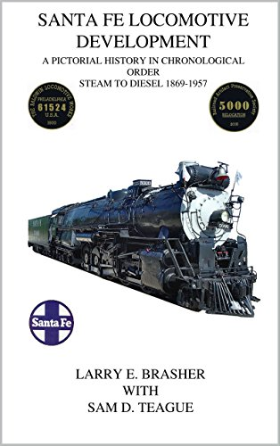 Santa Fe Locomotive Development: A Pictorial History in Chronological Order Steam to Diesel 1869 - 1957 (Diesel Santa)