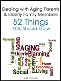 Dealing with Aging Parents and Elderly Family Members: 52 Things You Should Know
