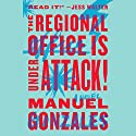 The Regional Office Is Under Attack!: A Novel Audiobook by Manuel Gonzales Narrated by Sarah Scott, Natasha Soudek, Susan Hanfield, Mike Chamberlain