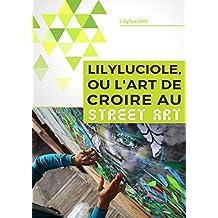 Lilyluciole, ou l'art de croire au Street Art (French Edition)