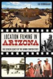 Location Filming in Arizona: The Screen Legacy of the Grand Canyon State