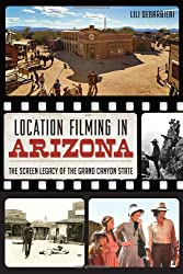 Location Filming in Arizona:: The Screen Legacy of the Grand Canyon State