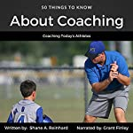 50 Things to Know About Coaching: Coaching Today's Athletes | Shane A. Reinhard,50 Things To Know