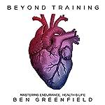 Beyond Training: Mastering Endurance, Health, & Life | Ben Greenfield